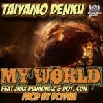Taiyamo Denku ft. Dot Con & Juxx Diamond – My World (Prod. by DCypha)