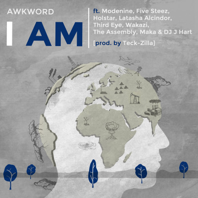Art - AWKWORD ft. Modenine, Five Steez, Holstar, Latasha Alcindor, Third Eye, Wakazi, The Assembly, Maka & DJ J Hart - I Am (Global Collab) [prod. by Teck-Zilla]